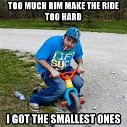 Thug Life on a Trike - too much rim make the ride too hard i got the smallest ones