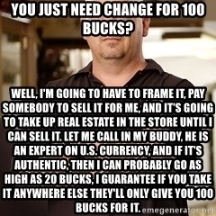 Rick Harrison - you just need change for 100 bucks? well, i'm going to have to frame it, pay somebody to sell it for me, and it's going to take up real estate in the store until i can sell it. let me call in my buddy, he is an expert on u.s. currency, and if it's authentic, then i can probably go as high as 20 bucks, i guarantee if you take it anywhere else they'll only give you 100 bucks for it.