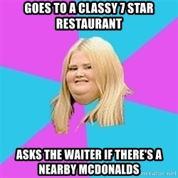 Fat Girl - goes to a classy 7 star restaurant asks the waiter if there's a nearby mcdonalds