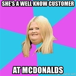 Fat Girl - she's a well know customer at mcdonalds