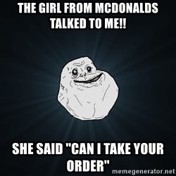 Forever Alone - the girl from mcdonalds talked to me!! she said ''can I take your order''