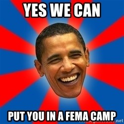 Obama - yes we can put you in a fema camp