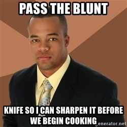 Successful Black Man - pass the blunt knife so i can sharpen it before we begin cooking