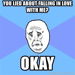 Okay Guy - you lied about falling in love with me? okay