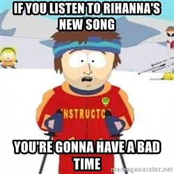 Bad time ski instructor 1 - If you listen to rihanna's new song you're gonna have a bad time