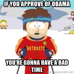 Bad time ski instructor 1 - If you approve of obama you're gonna have a bad time