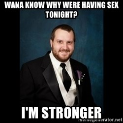 Date Rape Dave - Wana know why were having sex tonight? I'm stronger