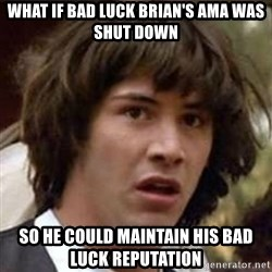 Conspiracy Keanu - What if bad luck brian's ama was shut down so he could maintain his bad luck reputation