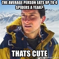 Bear Grylls Loneliness - the average person eats up to 4 spiders a year? thats cute
