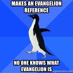 Socially Awkward Penguin - makes an evangelion reference no one knows what evangelion is