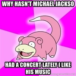 Slowpoke - why hasn't michael jackso had a concert lately i like his music