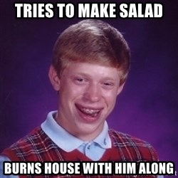 Bad Luck Brian - Tries to make salad Burns house with him along