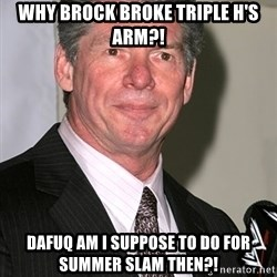 vince mcmahon - why brock broke triple h's arm?! Dafuq am i suppose to do for summer slam then?!