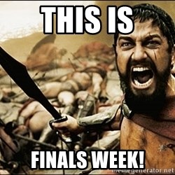 This Is Sparta Meme - this is finals week!