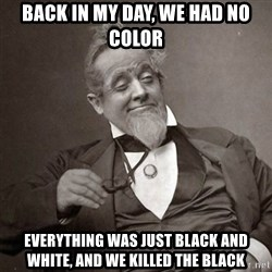 1889 [10] guy - BACK IN MY DAY, WE had no color everything was just black and white, and we killed the black