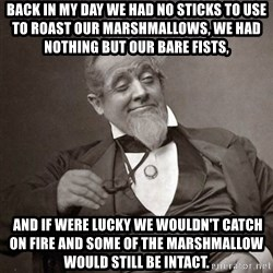 1889 [10] guy - Back in my day we had no sticks to use to roast our marshmallows, we had nothing but our bare fists,  and if were lucky we wouldn't catch on fire and some of the marshmallow would still be intact.