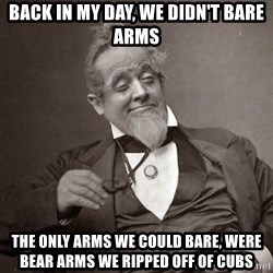 1889 [10] guy - back in my day, we didn't bare arms the only arms we could bare, were bear arms we ripped off of cubs