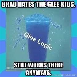 Glee Logic - Brad hates the glee kids. Still works there anyways.