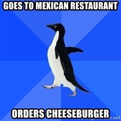 Socially Awkward Penguin - goes to mexican restaurant orders cheeseburger