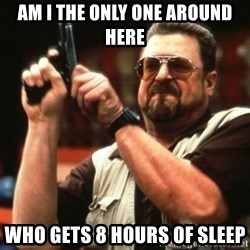 Big Lebowski - Am i the only one around here who gets 8 hours of sleep