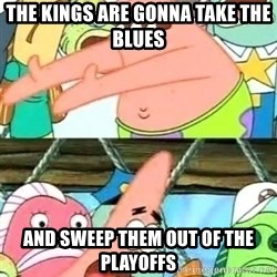 Push it Somewhere Else Patrick - the kings are gonna take the blues and sweep them out of the playoffs