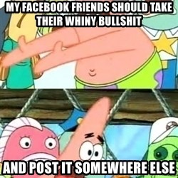 Push it Somewhere Else Patrick - my facebook friends should take their whiny bullshit and post it somewhere else