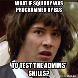 Conspiracy Keanu - what if squiddy was programmed by bls to test the admins' skills?