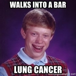Bad Luck Brian - Walks into a bar LunG cancer
