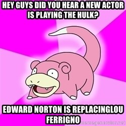 Slowpoke - Hey guys did you hear a new actor is playing the hulk? Edward Norton is replacinglou ferrigno
