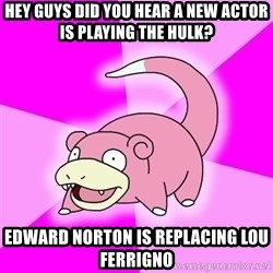 Slowpoke - Hey Guys did you hear a new actor is playing the hulk? Edward Norton is replacing lou ferrigno
