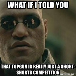 Scumbag Morpheus - what if i told you that topgun is really just a short-shorts competition