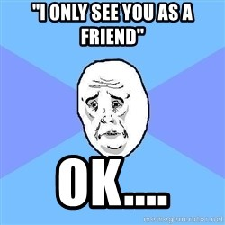 "Okay Guy - ""i only see you as a friend"" Ok...."