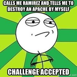 Challenge Accepted 2 - Calls me Ramirez and tells me to destroy An Apache by myself Challenge Accepted
