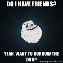 Forever Alone - Do I have friends? Yeah, want to borrow the dvd?