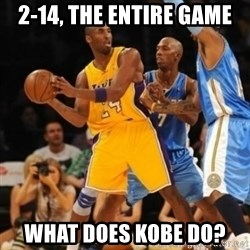 Kobe double team - 2-14, the entire game What does Kobe do?