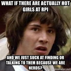 Conspiracy Keanu - What if there are actually hot girls at rpi and we just suck at finding or talking to them because we are nerds?