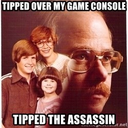Vengeance Dad - Tipped over my game console Tipped the assassin