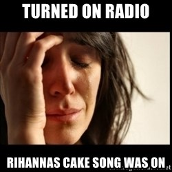 First World Problems - turned on radio rihannas cake song was on
