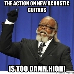 Too high - the action on new acoustic guitars is too damn high!