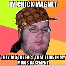 Scumbag nerd - IM CHICK MAGNET THEY DIG THE FACT THAT I LIVE IN MY MOMS BASEMENT