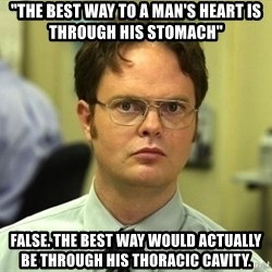 "Dwight Schrute - ""The best way to a man's heart is through his stomach"" false. The best way would actually be through his Thoracic cavity."