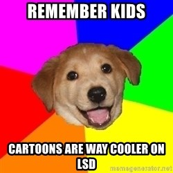 Advice Dog - REMEMBER kids cartoons are way cooler on lsd