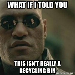 Scumbag Morpheus - What if i told you this isn't really a recycling bin