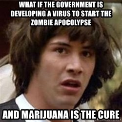 Conspiracy Keanu - What if the government is developing a virus to start the zombie apocOlypse AnD marijuana is The cure