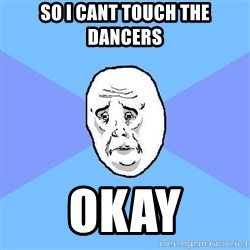 Okay Guy - so i cant touch the dancers okay