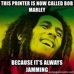 Bob marley - This Printer is now called Bob Marley Because it's Always Jamming