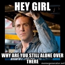 Confused Ryan Gosling - hey girl why are you still alone over there