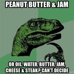Philosoraptor - peanut butter & Jam  or oil, water, butter, jam, CHEESE & steak? can't decide