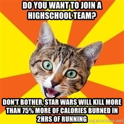 Bad Advice Cat - Do you want to join a Highschool team? Don't bother, star wars will kill more than 75% more of calories burned in 2hrs of running