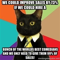 Business Cat - We could improve sales by 73% if we could hire a  bunch of the worlds best comedians and we only need to give them 99% of sales!